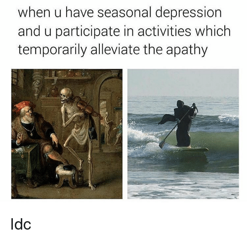 Apathy, Depression, and Classical Art: when u have seasonal depression  and u participate in activities which  temporarily alleviate the apathy Idc