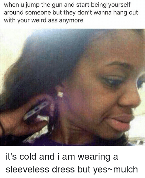 Ass, Memes, and Weird: when u jump the gun and start being yourself  around someone but they don't wanna hang out  with your weird ass anymore it's cold and i am wearing a sleeveless dress but yes~mulch