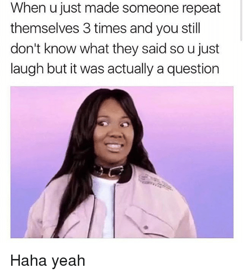 Memes, Yeah, and Haha: When u just made someone repeat  themselves 3 times and you still  don't know what they said so u just  laugh but it was actually a question Haha yeah