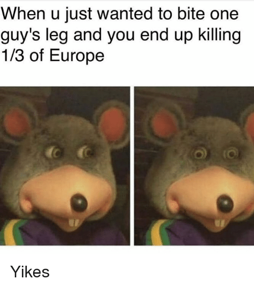 Memes, Europe, and 🤖: When u just wanted to bite one  guy's leg and you end up killing  1/3 of Europe Yikes