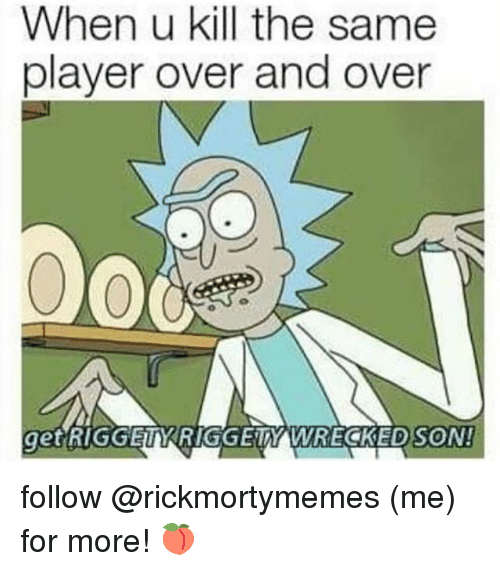 Memes, 🤖, and Player: When u kill the same  player over and over  EDSON!  get RIGGELKRIGGETY WRECKED follow @rickmortymemes (me) for more! 🍑