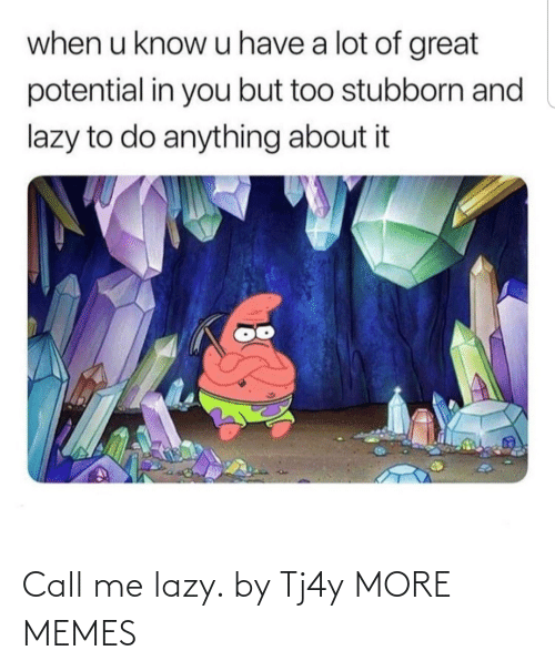 when u: when u know u have a lot of great  potential in you but too stubborn and  lazy to do anything about it Call me lazy. by Tj4y MORE MEMES
