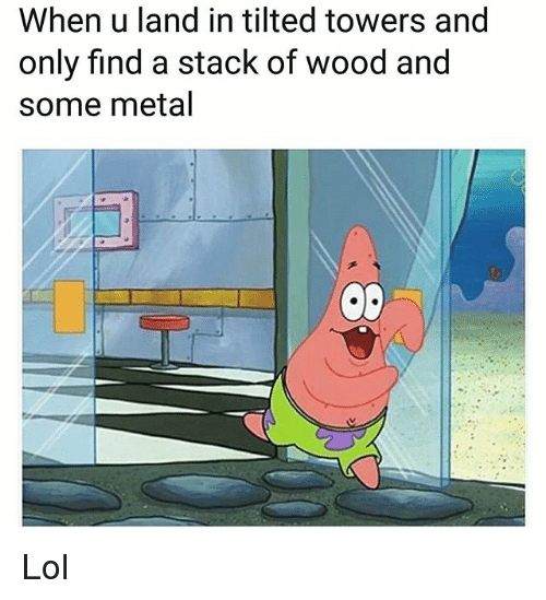 Lol, Memes, and Metal: When u land in tilted towers and  only find a stack of wood and  some metal Lol