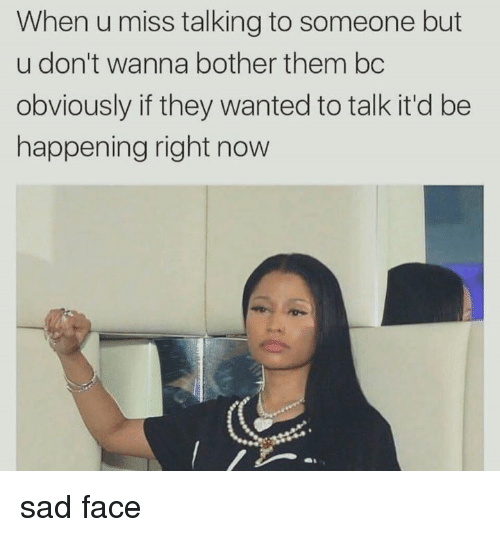 Sad, Wanted, and Them: When u miss talking to someone but  u don't wanna bother them bc  obviously if they wanted to talk it'd be  happening right now sad face