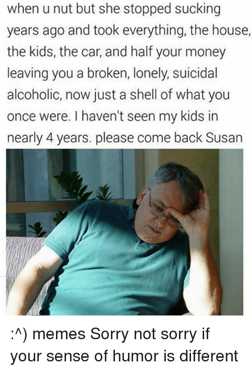 Memes, Alcohol, and Suicide: when u nut but she stopped sucking  years ago and took everything, the house,  the kids, the car, and half your money  leaving you a broken, lonely, suicidal  alcoholic, now just a shell of what you  once were. I haven't seen my kids in  nearly 4 years. please come back Susan :^) memes Sorry not sorry if your sense of humor is different
