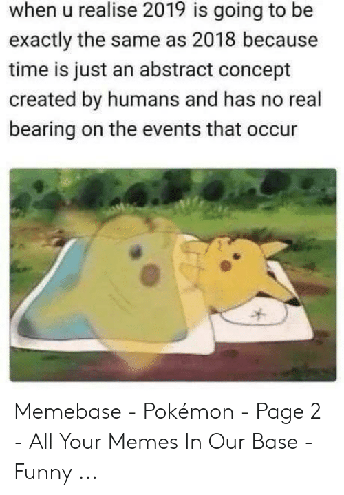 Funny, Memebase, and Memes: when u realise 2019 is going to be  exactly the same as 2018 because  time is just an abstract concept  created by humans and has no real  bearing on the events that occur Memebase - Pokémon - Page 2 - All Your Memes In Our Base - Funny ...