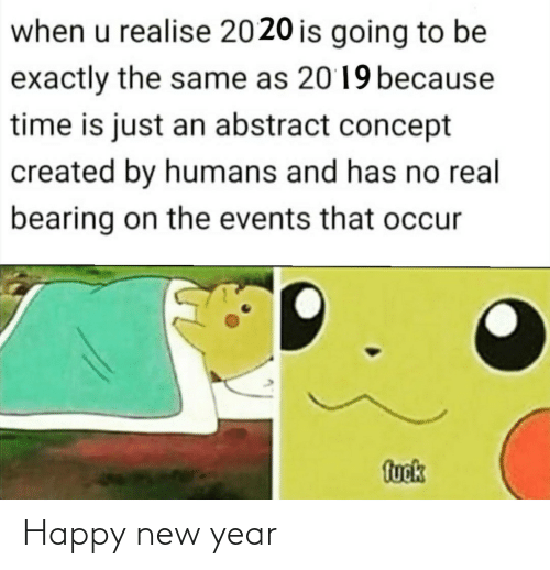 concept: when u realise 2020 is going to be  exactly the same as 2019 because  time is just an abstract concept  created by humans and has no real  bearing on the events that occur  fuok Happy new year