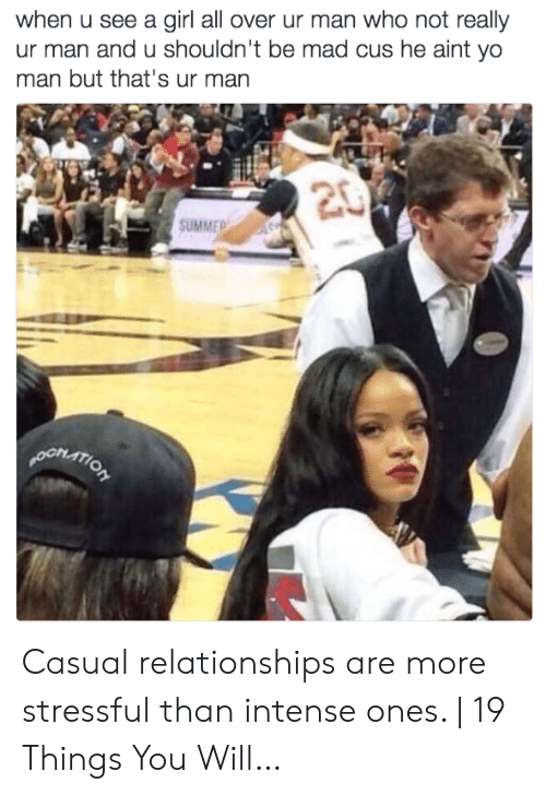 Relationships, Yo, and Summer: when u see a girl all over ur man who not really  ur man and u shouldn't be mad cus he aint yo  man but that's ur man  20  SUMMER  pORATION Casual relationships are more stressful than intense ones.   19 Things You Will…