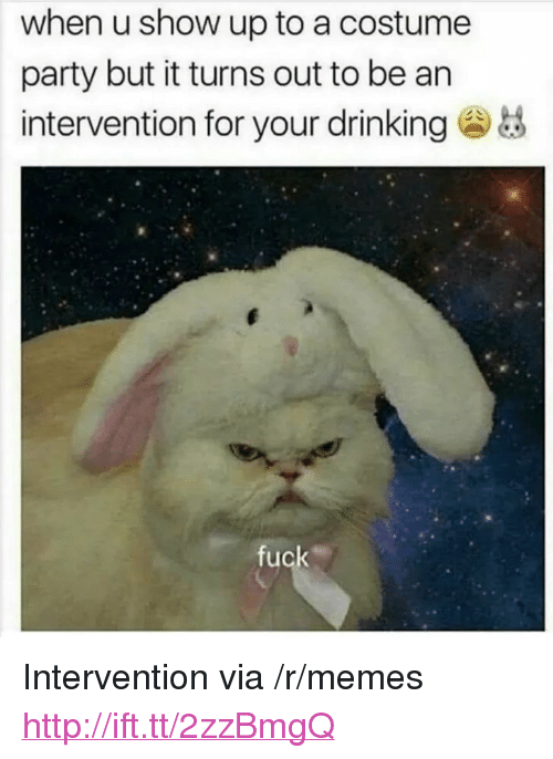 """Drinking, Memes, and Party: when u show up to a costume  party but it turns out to be an  intervention for your drinking  fuck <p>Intervention via /r/memes <a href=""""http://ift.tt/2zzBmgQ"""">http://ift.tt/2zzBmgQ</a></p>"""