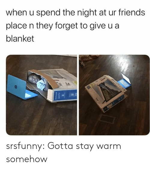 warm: when u spend the night at ur friends  place n they forget to give u a  blanket  EDT  LEDTV srsfunny:  Gotta stay warm somehow