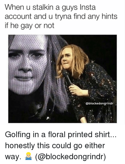 Grindr, Gay, and Account: When u stalkin a guys Insta  account and u tryna find any hints  if he gay or not  @blockedongrindr Golfing in a floral printed shirt... honestly this could go either way. 🤷🏼‍♂️ (@blockedongrindr)