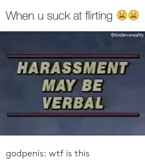 Target, Tumblr, and Wtf: When u suck at flirting @  @tindervsreality  HARASSMENT  MAY BE  VERBAL godpenis: wtf is this