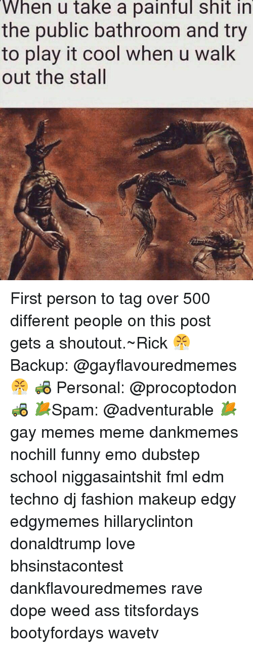 Funny Emo: When u take a painful shit in  the public bathroom and try  to play it cool when u walk  out the stall First person to tag over 500 different people on this post gets a shoutout.~Rick 😤 Backup: @gayflavouredmemes 😤 🚜 Personal: @procoptodon 🚜 🌽Spam: @adventurable 🌽 gay memes meme dankmemes nochill funny emo dubstep school niggasaintshit fml edm techno dj fashion makeup edgy edgymemes hillaryclinton donaldtrump love bhsinstacontest dankflavouredmemes rave dope weed ass titsfordays bootyfordays wavetv