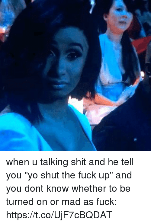 "Shit, Yo, and Fuck: when u talking  shit and he tell you ""yo shut the fuck up"" and you dont know whether to be turned on or mad as fuck: https://t.co/UjF7cBQDAT"