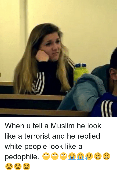 Pedophillic: When u tell a Muslim he look like a terrorist and he replied white people look like a pedophile. 🙄🙄🙄😭😭😥😫😫😫😫😫