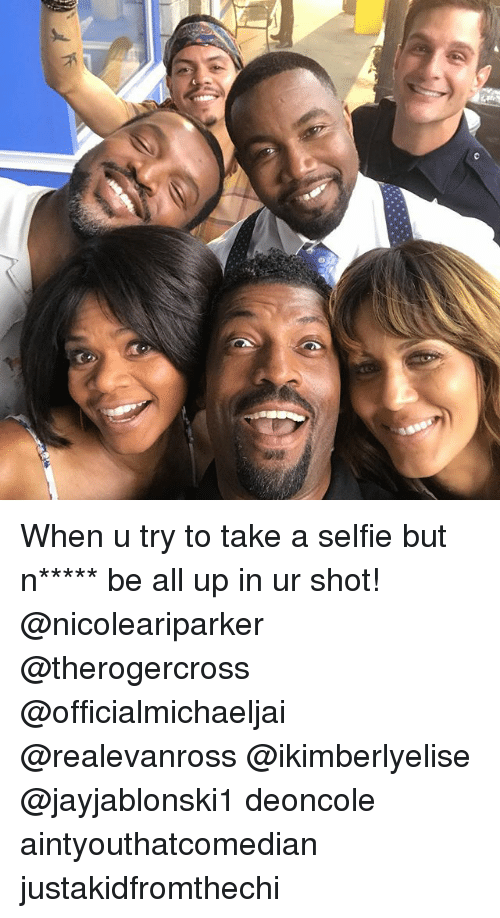Takeing: When u try to take a selfie but n***** be all up in ur shot! @nicoleariparker @therogercross @officialmichaeljai @realevanross @ikimberlyelise @jayjablonski1 deoncole aintyouthatcomedian justakidfromthechi