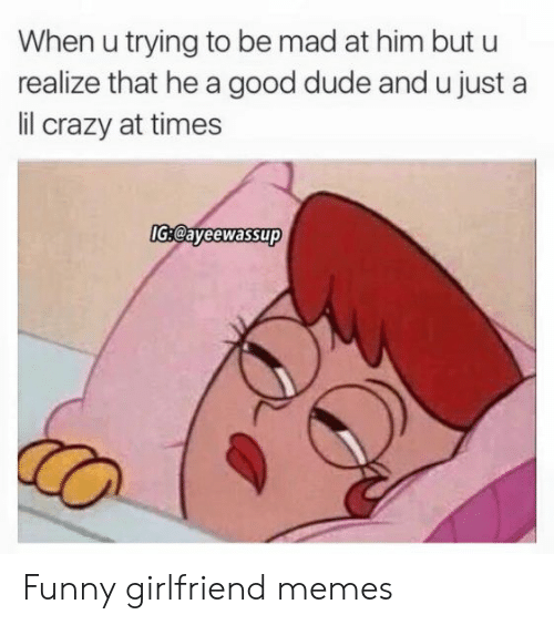 Girlfriend Memes: When u trying to be mad at him but u  realize that he a good dude and u just a  il crazy at times  IG:@ayeewassup Funny girlfriend memes