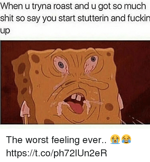 Roast, Shit, and The Worst: When u tryna roast and u got so much  shit so say you start stutterin and fuckin  up The worst feeling ever.. 😭😂 https://t.co/ph72lUn2eR