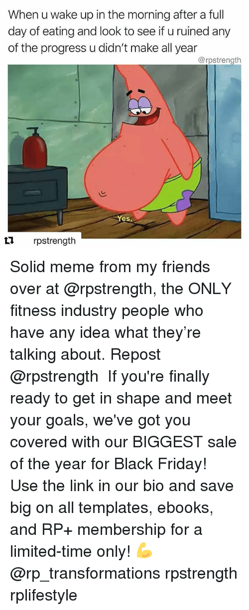 Black Friday, Friday, and Friends: When u wake up in the morning after a ful  day of eating and look to see if u ruined any  of the progress u didn't make all year  @rpstrength  Yes  rpstrength Solid meme from my friends over at @rpstrength, the ONLY fitness industry people who have any idea what they're talking about. Repost @rpstrength ・・・ If you're finally ready to get in shape and meet your goals, we've got you covered with our BIGGEST sale of the year for Black Friday! Use the link in our bio and save big on all templates, ebooks, and RP+ membership for a limited-time only! 💪 @rp_transformations rpstrength rplifestyle
