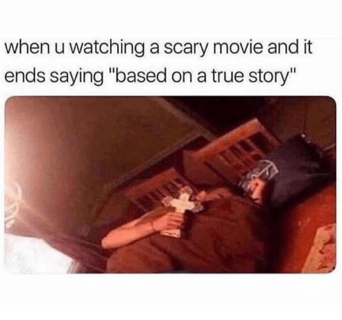 """True, Movie, and True Story: when u watching a scary movie and it  ends saying """"based on a true story"""""""