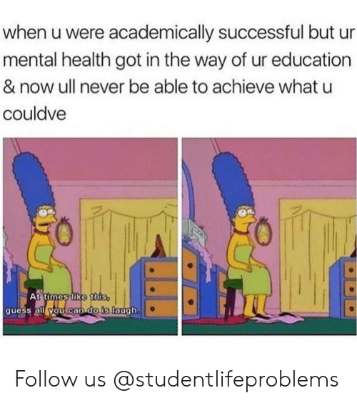 Tumblr, Http, and Never: when u were academically successful but ur  mental health got in the way of ur education  & now ull never be able to achieve what u  couldve  50  At times lke thiS  quess all YOu can do is Tlaugh. Follow us @studentlifeproblems