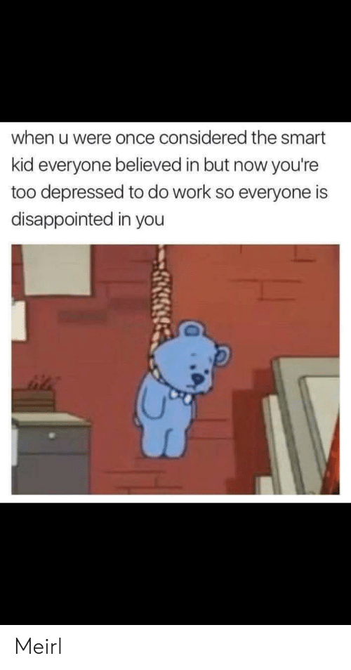 Disappointed, Work, and MeIRL: when u were once considered the smart  kid everyone believed in but now you're  too depressed to do work so everyone is  disappointed in you Meirl