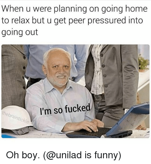 Funny, Home, and Dank Memes: When u were planning on going home  to relax but u get peer pressured into  going out  I'm so fucked Oh boy. (@unilad is funny)