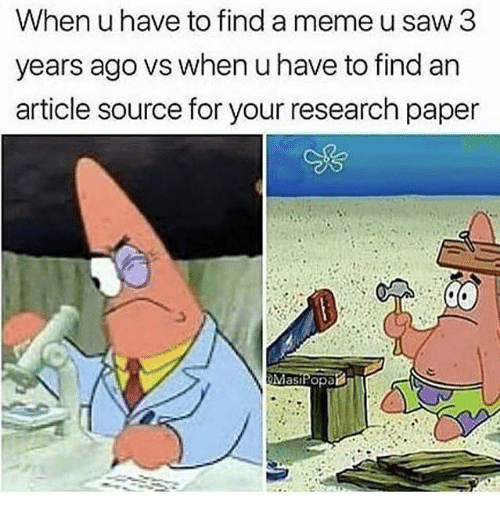 Meme, Saw, and Saw 3: When uhave to find a meme u saw 3  years ago vs when u have to find an  article source for your research paper