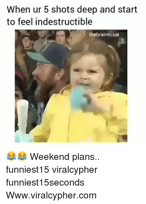Weekend Plans: When ur 5 shots deep and start  to feel indestructible  thebraintickle 😂😂 Weekend plans.. funniest15 viralcypher funniest15seconds Www.viralcypher.com