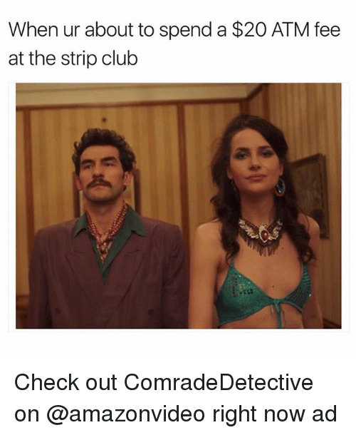 Club, Funny, and Strip Club: When ur about to spend a $20 ATM fee  at the strip club Check out ComradeDetective on @amazonvideo right now ad