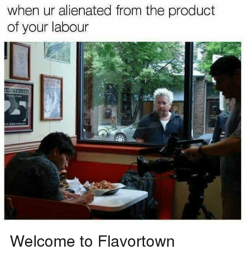 Sassy Socialast: when ur alienated from the product  of your labour Welcome to Flavortown