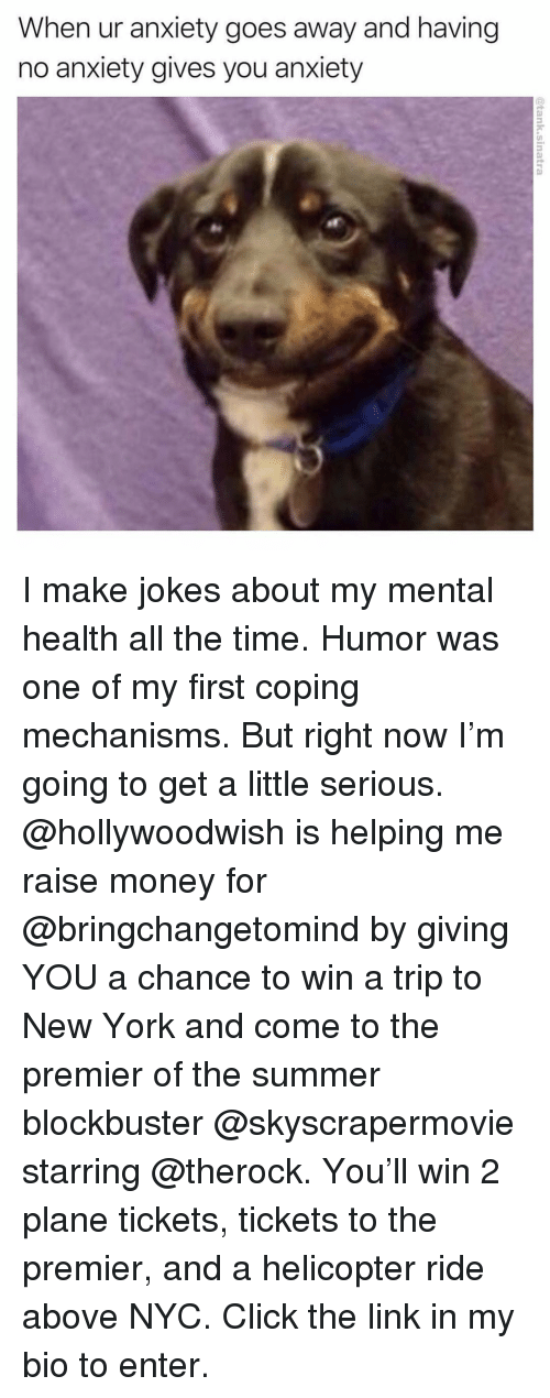 Blockbuster, Click, and Funny: When ur anxiety goes away and having  no anxiety gives you anxiety I make jokes about my mental health all the time. Humor was one of my first coping mechanisms. But right now I'm going to get a little serious. @hollywoodwish is helping me raise money for @bringchangetomind by giving YOU a chance to win a trip to New York and come to the premier of the summer blockbuster @skyscrapermovie starring @therock. You'll win 2 plane tickets, tickets to the premier, and a helicopter ride above NYC. Click the link in my bio to enter.