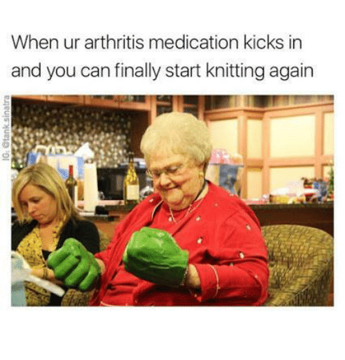 Arthritis, Can, and You: When ur arthritis medication kicks in  and you can finally start knitting again