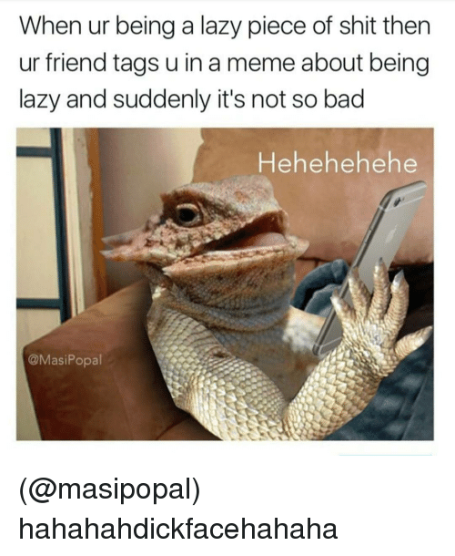 Piece Of Shits: When ur being a lazy piece of shit then  ur friend tags u in a meme about being  lazy and suddenly it's not so bad  Hehehehe he  @Masi Popal (@masipopal) hahahahdickfacehahaha
