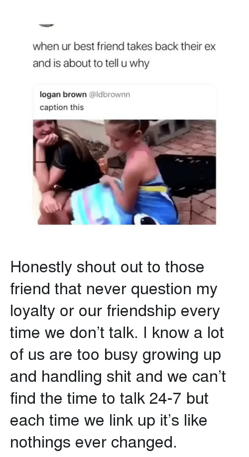 Best Friend, Growing Up, and Shit: when ur best friend takes back their ex  and is about to tell u why  logan brown @ldbrownn  caption this Honestly shout out to those friend that never question my loyalty or our friendship every time we don't talk. I know a lot of us are too busy growing up and handling shit and we can't find the time to talk 24-7 but each time we link up it's like nothings ever changed.