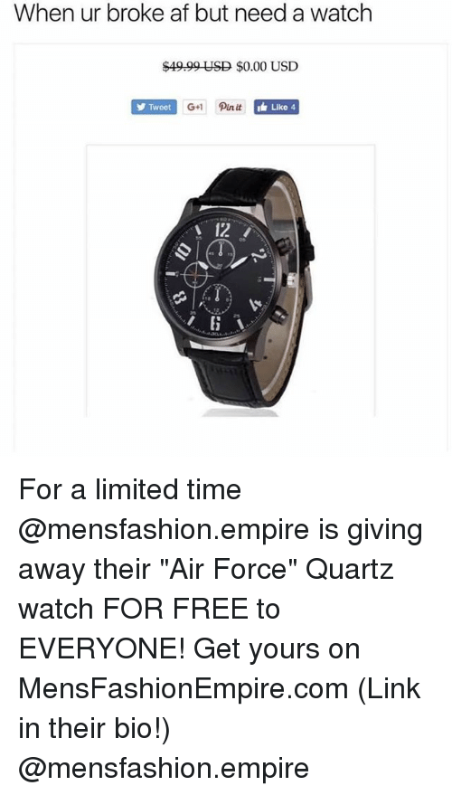 "Af, Empire, and Funny: When ur broke af but need a watch  $4999 USD $0.00 USD  Tweet  Like 4  12 For a limited time @mensfashion.empire is giving away their ""Air Force"" Quartz watch FOR FREE to EVERYONE! Get yours on MensFashionEmpire.com (Link in their bio!) @mensfashion.empire"
