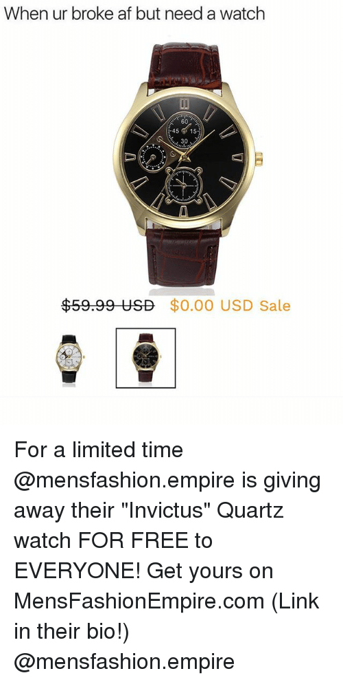 """Af, Empire, and Funny: When ur broke af but need a watch  60  45 ' 15  30  $59.99 USD  $0.00 USD Sale For a limited time @mensfashion.empire is giving away their """"Invictus"""" Quartz watch FOR FREE to EVERYONE! Get yours on MensFashionEmpire.com (Link in their bio!) @mensfashion.empire"""