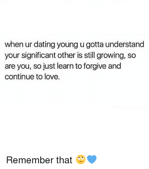 Dating, Love, and Memes: when ur dating young u gotta understand  your significant other is still growing, so  are you, so just learn to forgive and  continue to love. Remember that 🙄💙