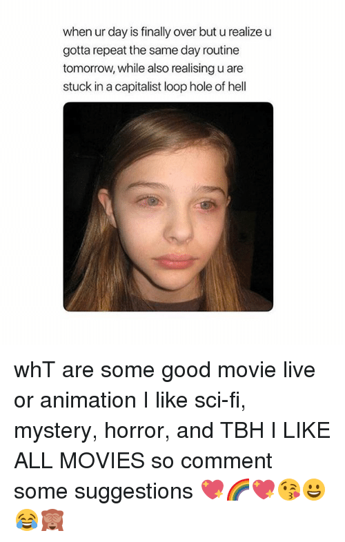 Movies, Tbh, and Good: when ur day is finally over but u realize u  gotta repeat the same day routine  tomorrow, while also realising u are  stuck in a capitalist loop hole of hell whT are some good movie live or animation I like sci-fi, mystery, horror, and TBH I LIKE ALL MOVIES so comment some suggestions 💖🌈💖😘😀😂🙈