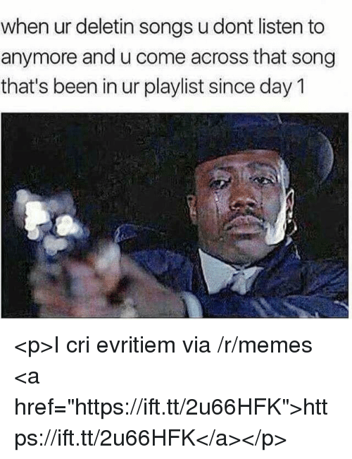 """I Cri: when ur deletin songs u dont listen to  anymore and u come across that song  that's been in ur playlist since day 1 <p>I cri evritiem via /r/memes <a href=""""https://ift.tt/2u66HFK"""">https://ift.tt/2u66HFK</a></p>"""