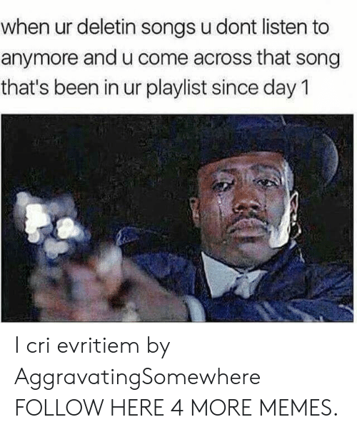 I Cri: when ur deletin songs u dont listen to  anymore and u come across that song  that's been in ur playlist since day 1 I cri evritiem by AggravatingSomewhere FOLLOW HERE 4 MORE MEMES.