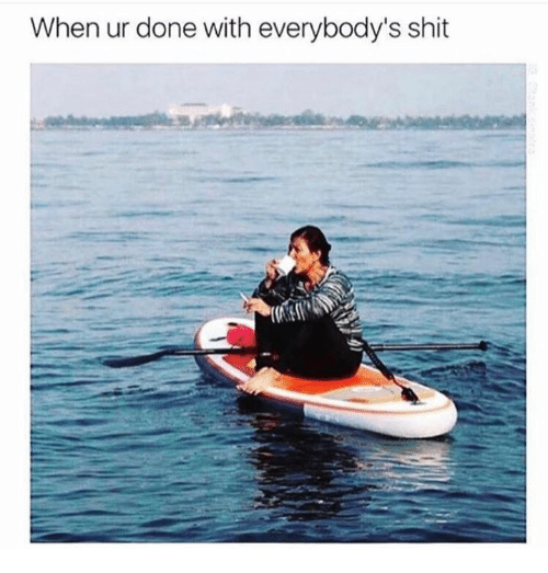 Doneness: When ur done with everybody's shit