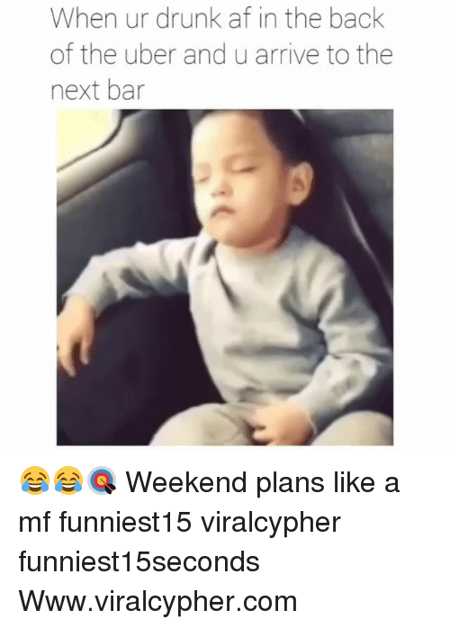 Weekend Plans: When ur drunk af in the back  of the uber and u arrive to the  next bar 😂😂🎯 Weekend plans like a mf funniest15 viralcypher funniest15seconds Www.viralcypher.com