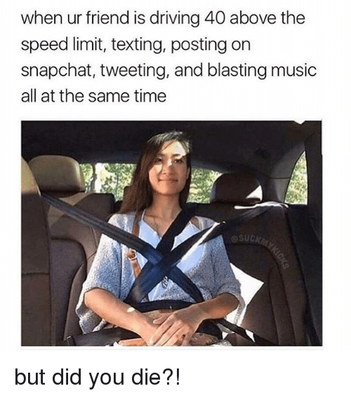 But Did You Die: when ur friend is driving 40 above the  speed limit, texting, posting on  snapchat, tweeting, and blasting music  all at the same time but did you die?!