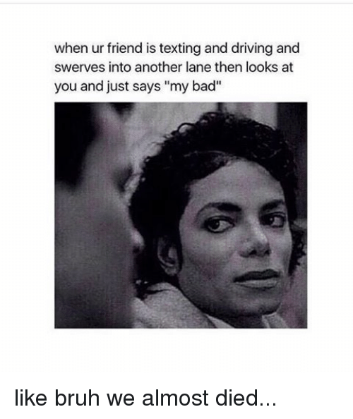 """text-and-drive: when ur friend is texting and driving and  swerves into another lane then looks at  you and just says """"my bad like bruh we almost died..."""