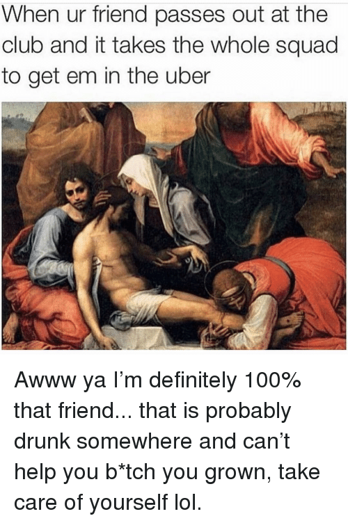 Anaconda, Club, and Definitely: When ur friend passes out at the  club and it takes the whole squad  to get em in the uber Awww ya I'm definitely 100% that friend... that is probably drunk somewhere and can't help you b*tch you grown, take care of yourself lol.