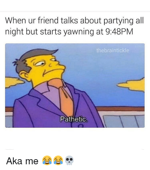 friends talk: When ur friend talks about partying all  night but starts yawning at 9:48PM  the braintickle  Pathetic. Aka me 😂😂💀