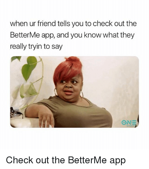 App, Friend, and They: when ur friend tells you to check out the  BetterMe app, and you know what they  really tryin to say Check out the BetterMe app
