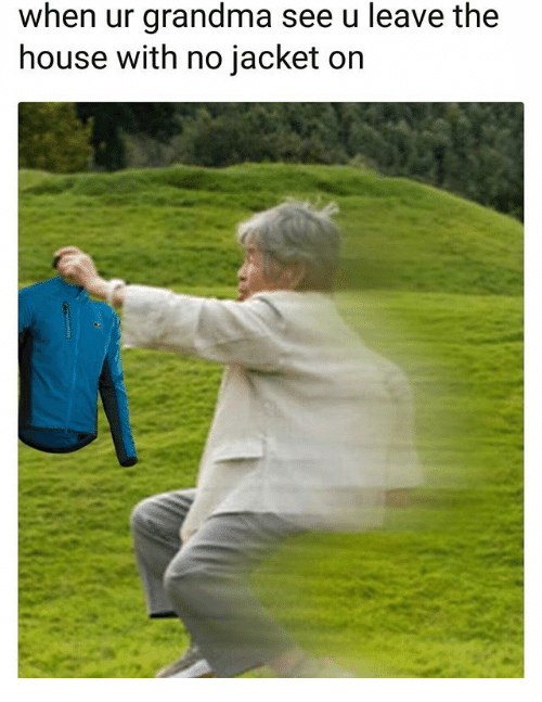 Grandma, House, and Dank Memes: when ur grandma see u leave the  house with no jacket on