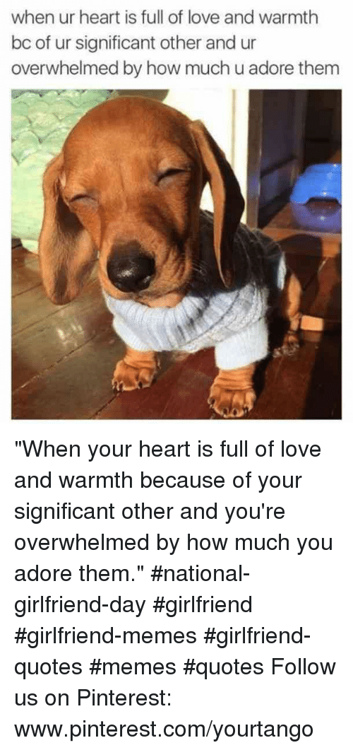 "Www Pinterest Com: when ur heart is full of love and warmth  bc of ur significant other and ur  overwhelmed by how much u adore thenm ""When your heart is full of love and warmth because of your significant other and you're overwhelmed by how much you adore them."" #national-girlfriend-day #girlfriend #girlfriend-memes #girlfriend-quotes #memes #quotes Follow us on Pinterest: www.pinterest.com/yourtango"
